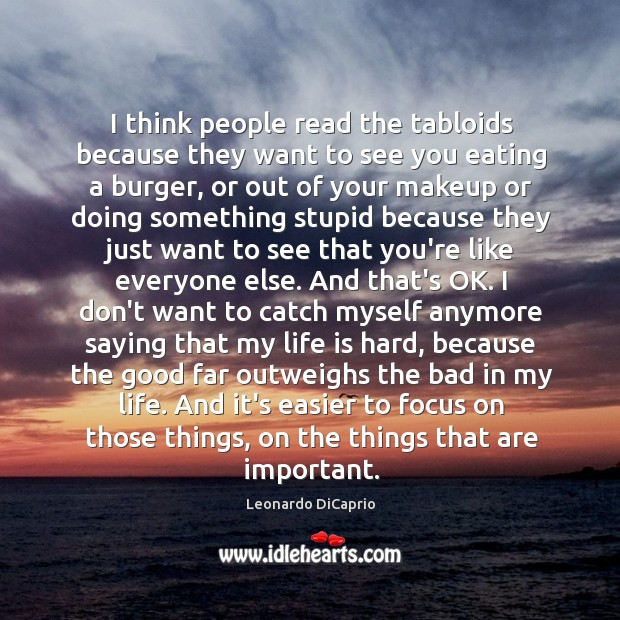 I think people read the tabloids because they want to see you Life is Hard Quotes Image