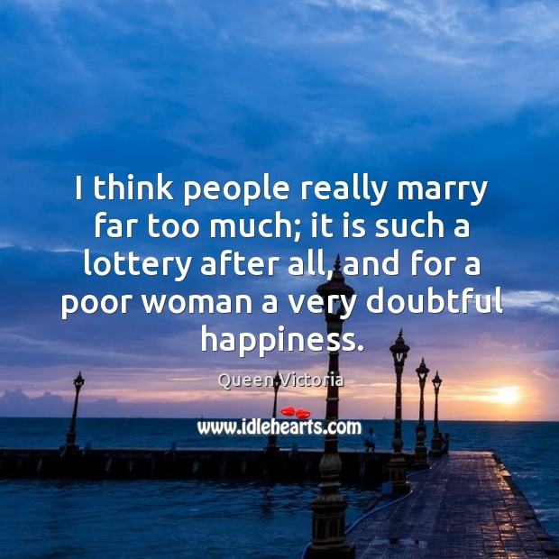 I think people really marry far too much; it is such a lottery after all Image