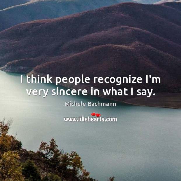 I think people recognize I'm very sincere in what I say. Michele Bachmann Picture Quote