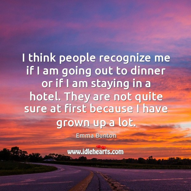 I think people recognize me if I am going out to dinner or if I am staying in a hotel. Emma Bunton Picture Quote