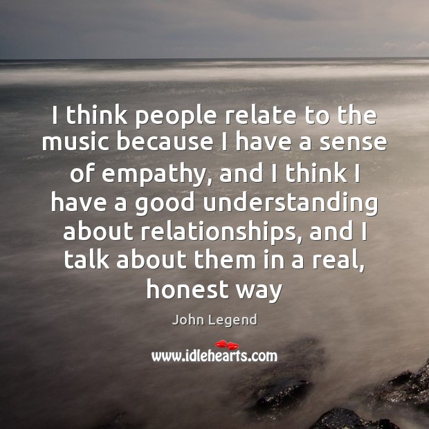 I think people relate to the music because I have a sense John Legend Picture Quote