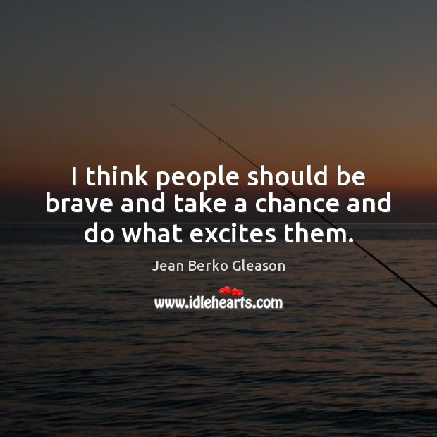 I think people should be brave and take a chance and do what excites them. Image