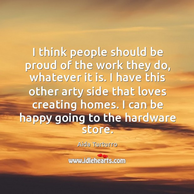 I think people should be proud of the work they do, whatever it is. Aida Turturro Picture Quote
