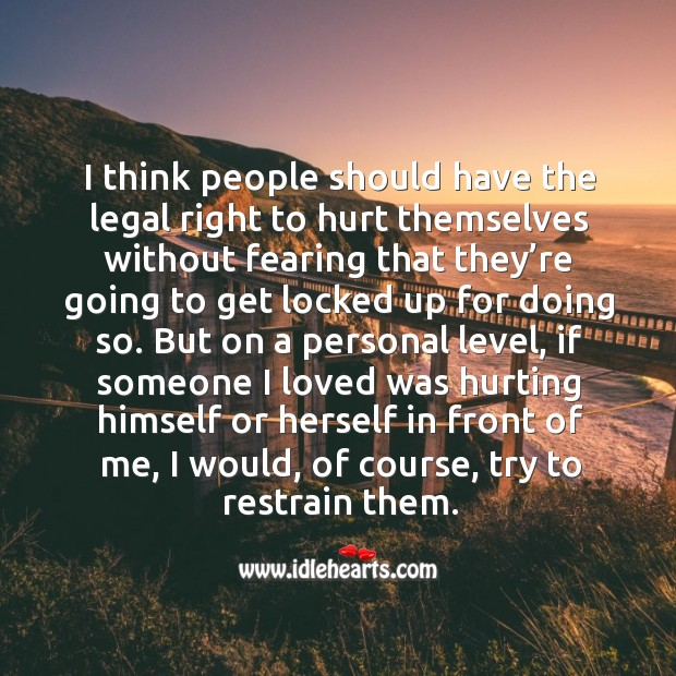 I think people should have the legal right to hurt themselves without fearing that they're going to Image