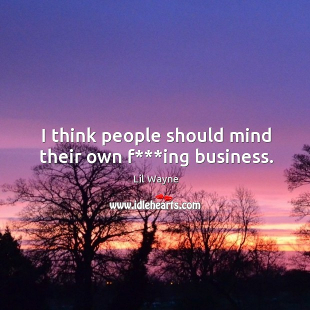 I think people should mind their own f***ing business. Image