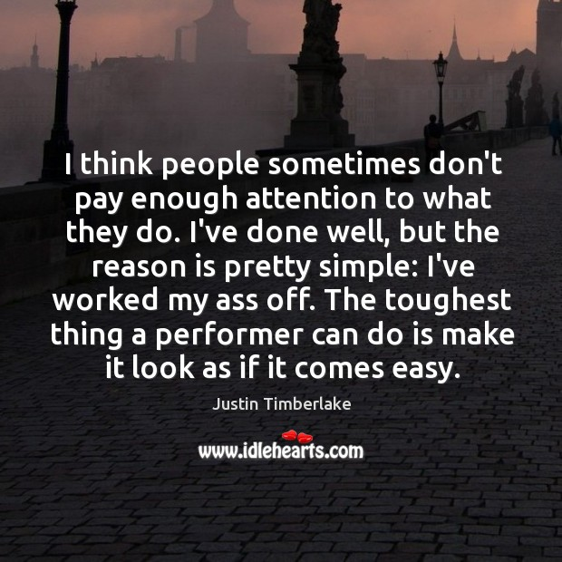 I think people sometimes don't pay enough attention to what they do. Image