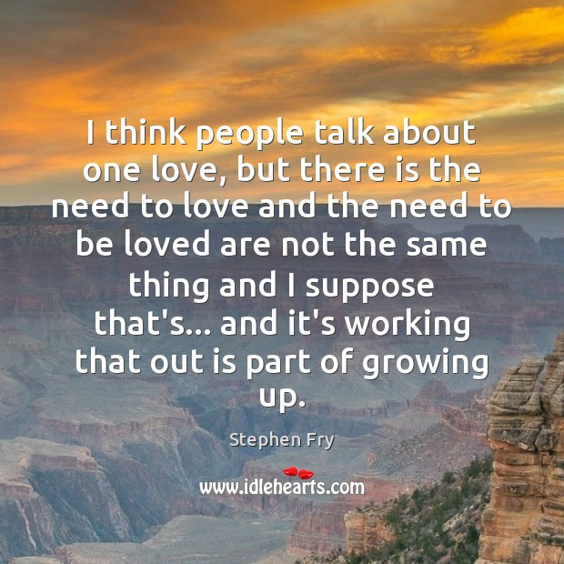 I think people talk about one love, but there is the need To Be Loved Quotes Image