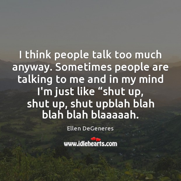 Image, I think people talk too much anyway. Sometimes people are talking to