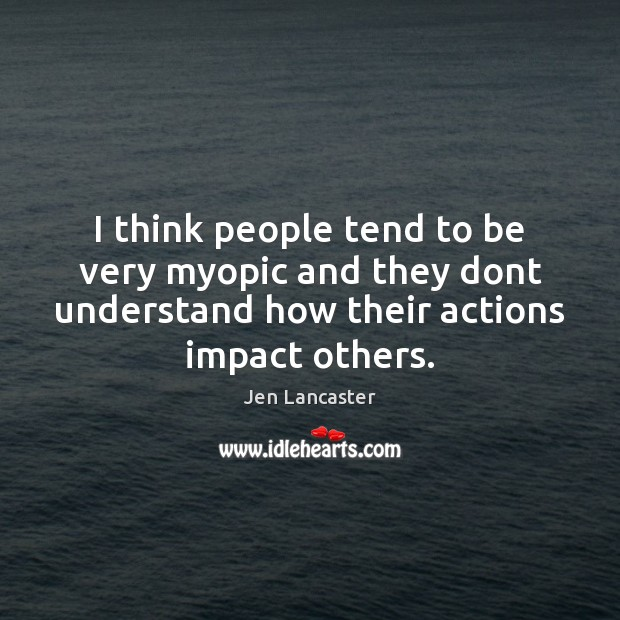 I think people tend to be very myopic and they dont understand Jen Lancaster Picture Quote