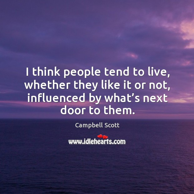 I think people tend to live, whether they like it or not, influenced by what's next door to them. Image