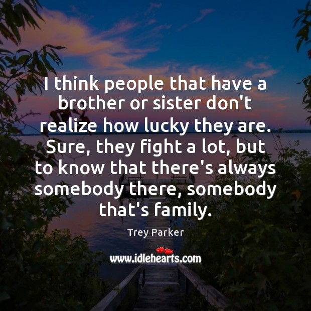 I think people that have a brother or sister don't realize how Trey Parker Picture Quote