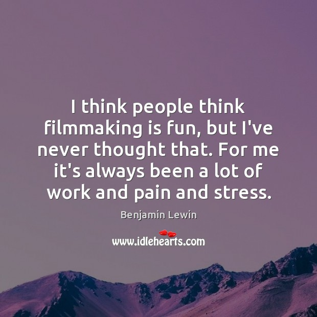 I think people think filmmaking is fun, but I've never thought that. Image