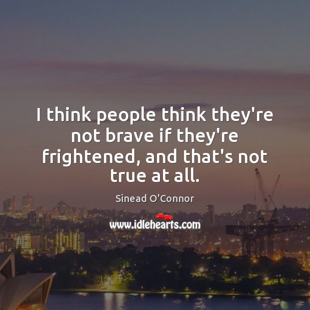 I think people think they're not brave if they're frightened, and that's not true at all. Sinead O'Connor Picture Quote