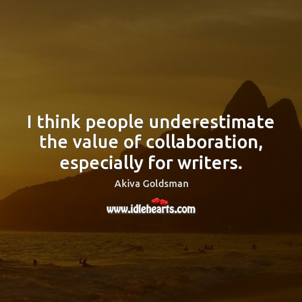 I think people underestimate the value of collaboration, especially for writers. Image