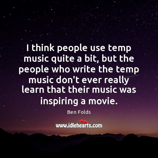 I think people use temp music quite a bit, but the people Ben Folds Picture Quote