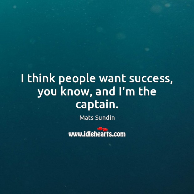 I think people want success, you know, and I'm the captain. Mats Sundin Picture Quote