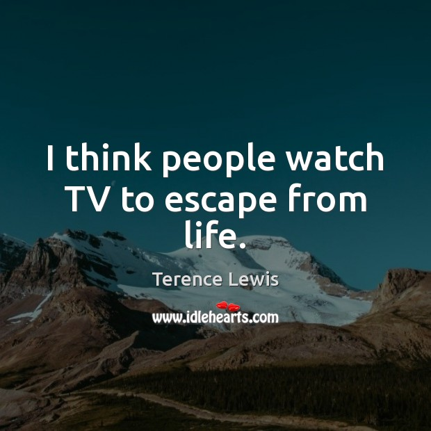 I think people watch TV to escape from life. Image