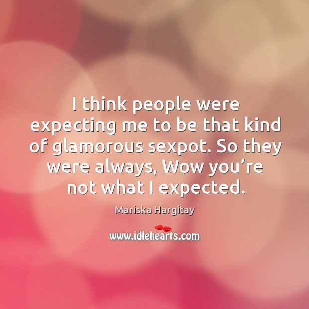 I think people were expecting me to be that kind of glamorous sexpot. Image