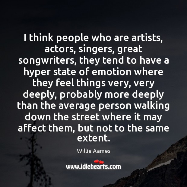 I think people who are artists, actors, singers, great songwriters, they tend Image