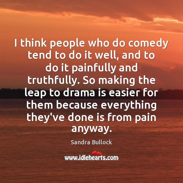I think people who do comedy tend to do it well, and Sandra Bullock Picture Quote