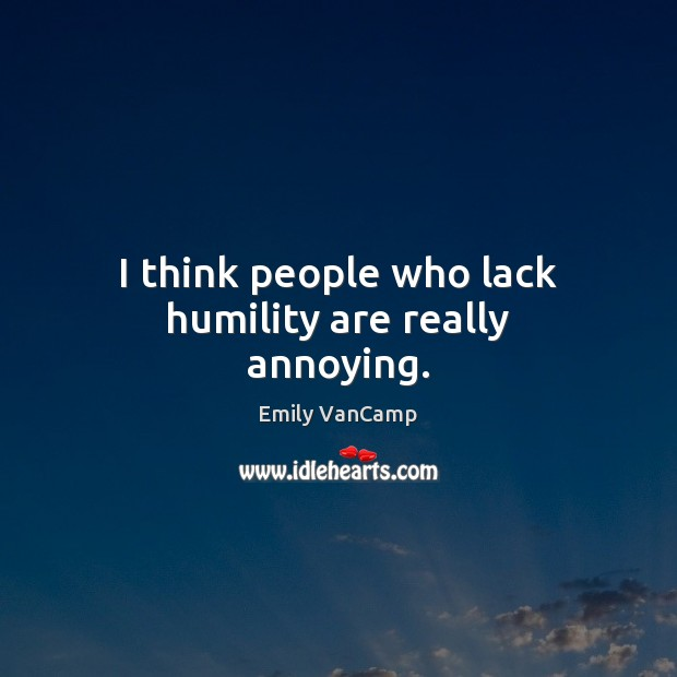I think people who lack humility are really annoying. Emily VanCamp Picture Quote