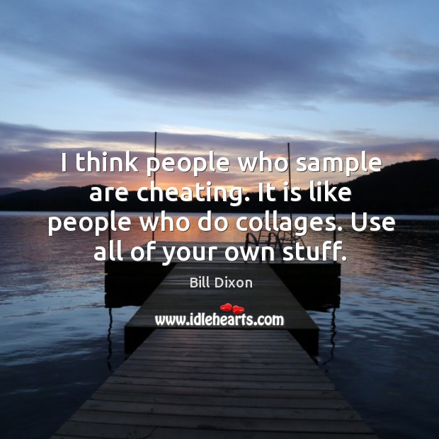 Image, I think people who sample are cheating. It is like people who do collages.