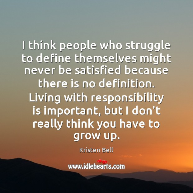 I think people who struggle to define themselves might never be satisfied Responsibility Quotes Image
