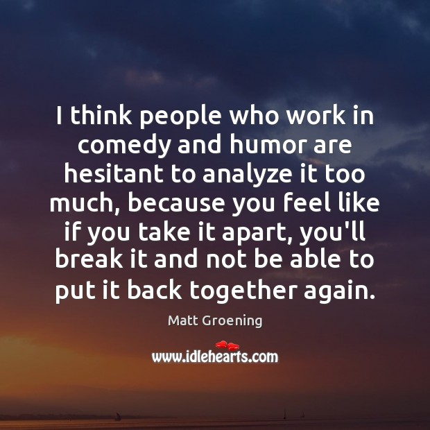 Image, I think people who work in comedy and humor are hesitant to