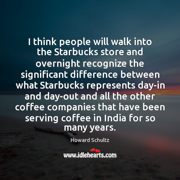 Image, I think people will walk into the Starbucks store and overnight recognize