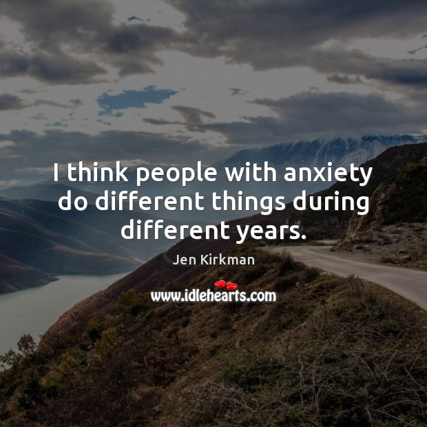 I think people with anxiety do different things during different years. Image