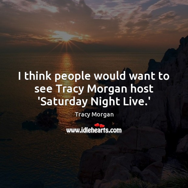I think people would want to see Tracy Morgan host 'Saturday Night Live.' Image