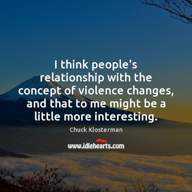 I think people's relationship with the concept of violence changes, and that Chuck Klosterman Picture Quote