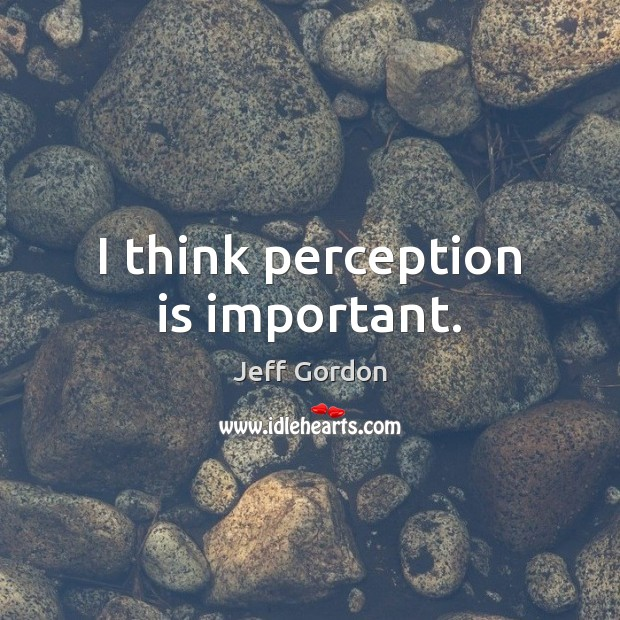 I think perception is important. Perception Quotes Image