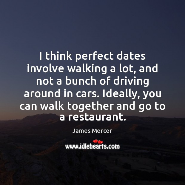 I think perfect dates involve walking a lot, and not a bunch James Mercer Picture Quote
