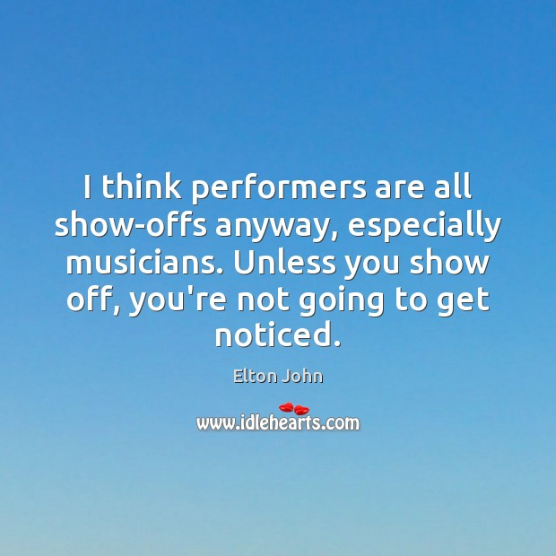 I think performers are all show-offs anyway, especially musicians. Unless you show Elton John Picture Quote