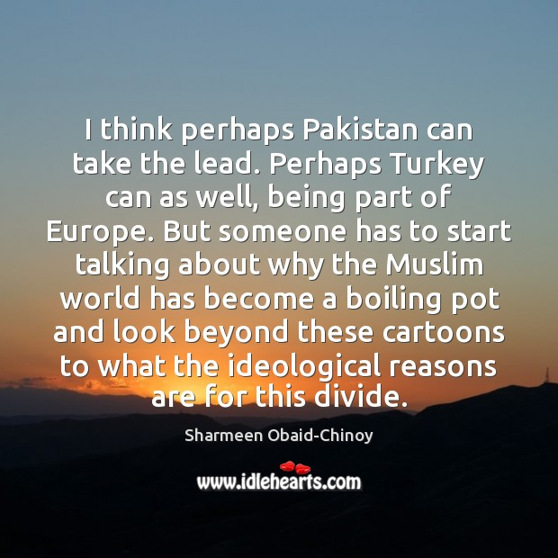 I think perhaps Pakistan can take the lead. Perhaps Turkey can as Sharmeen Obaid-Chinoy Picture Quote