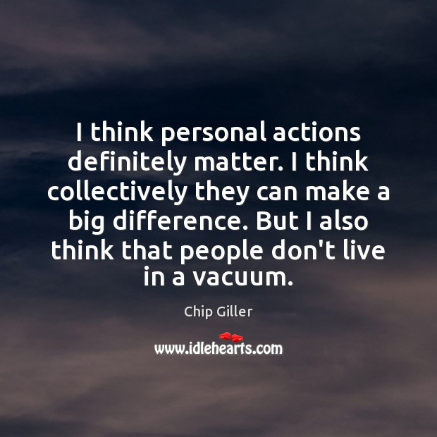 I think personal actions definitely matter. I think collectively they can make Image