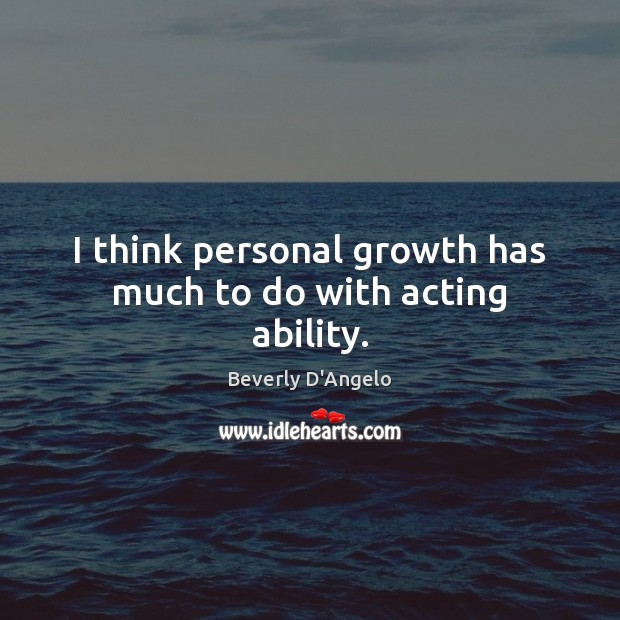 Image, I think personal growth has much to do with acting ability.