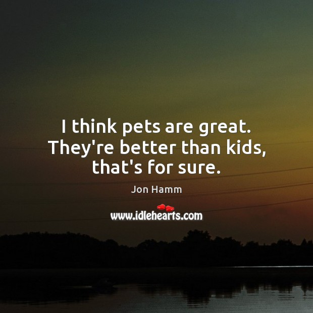 I think pets are great. They're better than kids, that's for sure. Jon Hamm Picture Quote