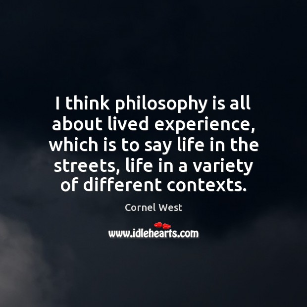 I think philosophy is all about lived experience, which is to say Cornel West Picture Quote