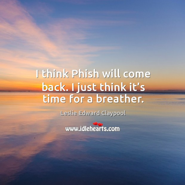 Image, I think phish will come back. I just think it's time for a breather.