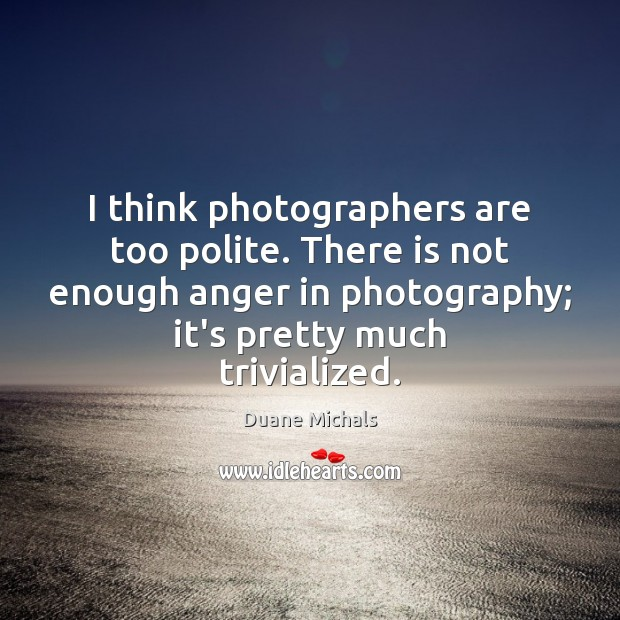 I think photographers are too polite. There is not enough anger in Image