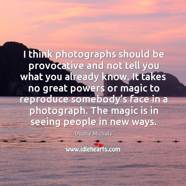 I think photographs should be provocative and not tell you what you already know. Image