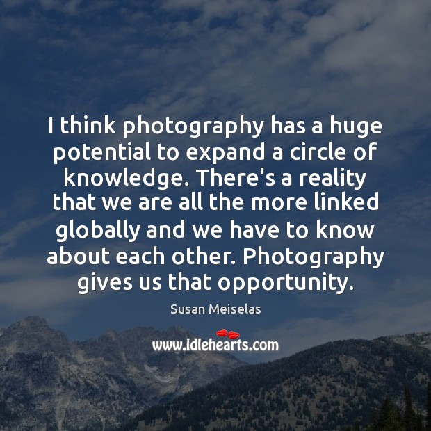 Image, I think photography has a huge potential to expand a circle of