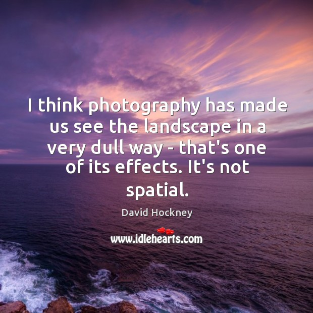 I think photography has made us see the landscape in a very Image