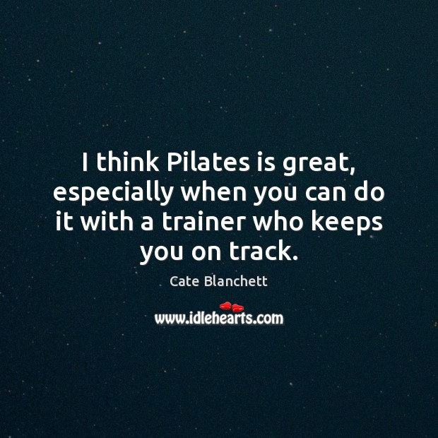 I think Pilates is great, especially when you can do it with Cate Blanchett Picture Quote