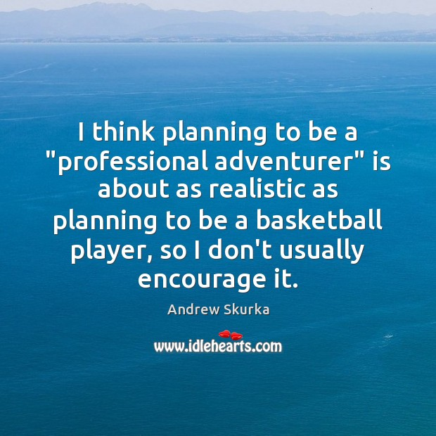 "Image, I think planning to be a ""professional adventurer"" is about as realistic"