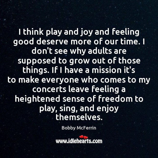 I think play and joy and feeling good deserve more of our Bobby McFerrin Picture Quote