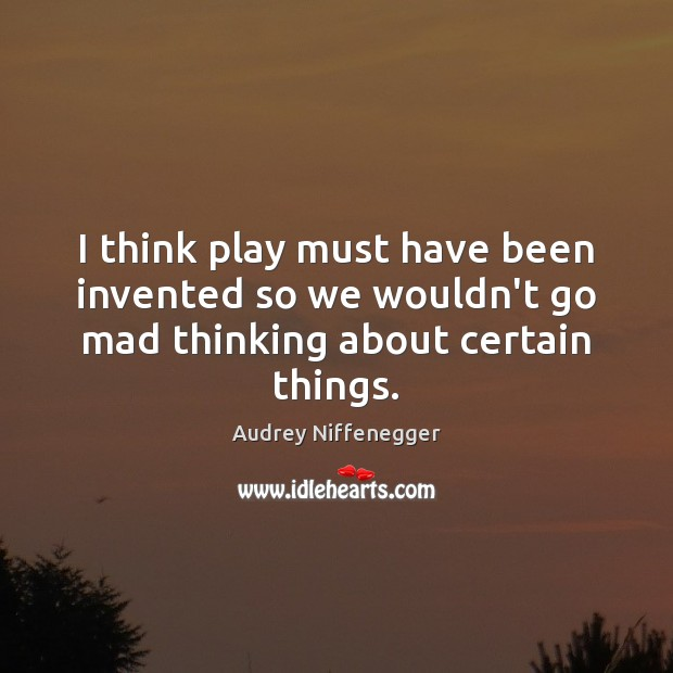 Image, I think play must have been invented so we wouldn't go mad thinking about certain things.