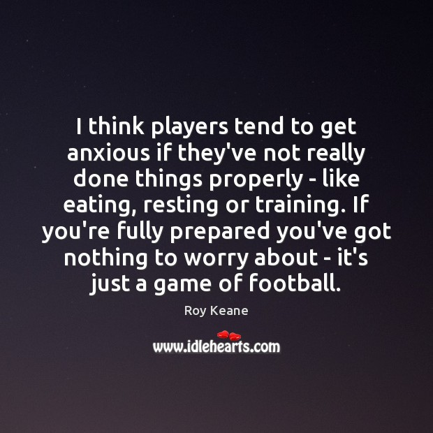 I think players tend to get anxious if they've not really done Roy Keane Picture Quote